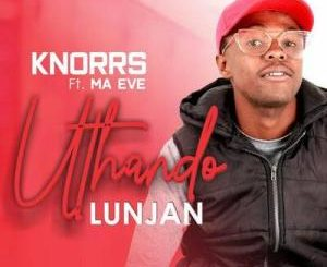 Knorrs – Uthando Lunjan ft. Ma Eve