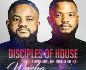 Disciples of House – Washa Ft. Amukelani, Just Bheki & Sir Trill