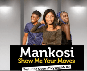 Mankosi – Show Me Your Moves Ft. Queen Fofy & Mr K2