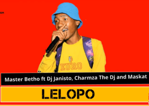 Master Betho – Lelopo ft. Dj Janisto, Charmza The Dj and Maskat